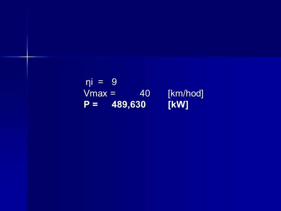 ηi = 9 Vmax = 40 [km/hod] P = 489,630 [kW]